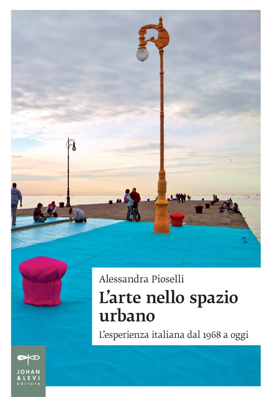 Cover del volume L'arte nello spazio urbano. L'esperienza italiana dal 1968 a oggi, di Alessandra Pioselli, Johan & Levi editore, 2015